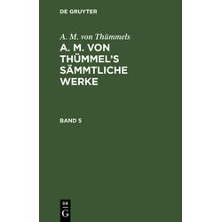 A. M. von Thümmels: A. M. von Thümmel's Sämmtliche Werke. Band 5 als Buch von A. M. von Thümmels