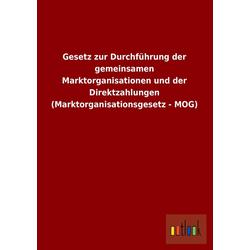 Gesetz zur Durchführung der gemeinsamen Marktorganisationen und der Direktzahlungen (Marktorganisationsgesetz - MOG) als Buch von ohne Autor