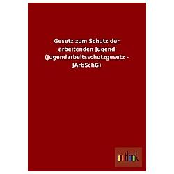 Gesetz zum Schutz der arbeitenden Jugend (Jugendarbeitsschutzgesetz - JArbSchG) - Buch