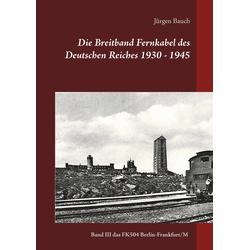 Die Breitband Fernkabel des Deutschen Reiches 1930 - 1945 als Buch von Jürgen Bauch