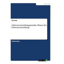 Softwareentwicklungsprojekte. Phasen der Softwareentwicklung als Buch von Tim Lutz