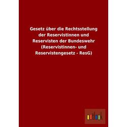 Gesetz über die Rechtsstellung der Reservistinnen und Reservisten der Bundeswehr (Reservistinnen- und Reservistengesetz - ResG) als Buch von ohne ...