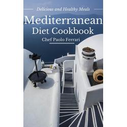 Mediterranean Diet Cookbook - Delicious and Healthy Mediterranean Meals: Mediterranean Cuisine - Mediterranean Diet for Beginners: eBook von Chef ...