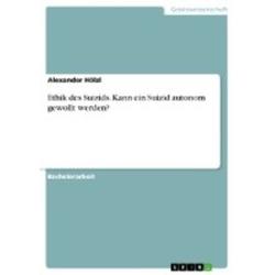 Ethik des Suizids. Kann ein Suizid autonom gewollt werden? als Buch von Alexander Hölzl