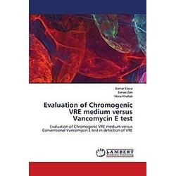 Evaluation of Chromogenic VRE medium versus Vancomycin E test. Samar Eissa  Mona Khattab  Sanaa Zaki  - Buch