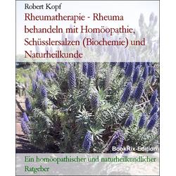 Rheumatherapie - Rheuma behandeln mit Homöopathie Schüsslersalzen (Biochemie) und Naturheilkunde: eBook von Robert Kopf