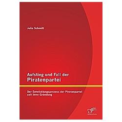 Aufstieg und Fall der Piratenpartei: Der Entwicklungsprozess der Piratenpartei seit ihrer Gründung. Julia Schmitt  - Buch
