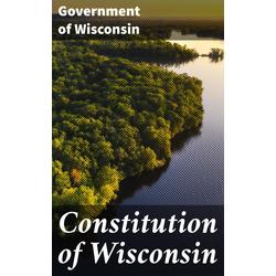 Constitution of Wisconsin: eBook von Government of Wisconsin