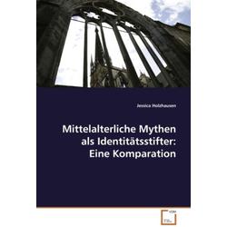 Mittelalterliche Mythen als Identitätsstifter: EineKomparation als Buch von Jessica Holzhausen