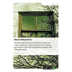 Sterben und Tod in der Institution Altenheim - Eine qualitative Untersuchung zum Umgang mit Sterben und Tod bei Heimbewo. Martin Wittenzellner  - Buch