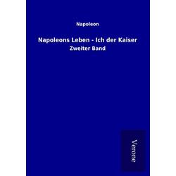 Napoleons Leben - Ich der Kaiser als Buch von Napoleon