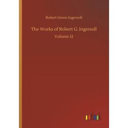 The Works of Robert G. Ingersoll als Buch von Robert Green Ingersoll