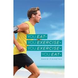 You Eat- You Exercise- You Exercise- You Eat: eBook von David Fisihetau