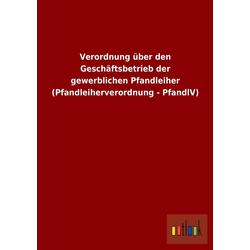 Verordnung über den Geschäftsbetrieb der gewerblichen Pfandleiher (Pfandleiherverordnung - PfandlV) als Buch von ohne Autor