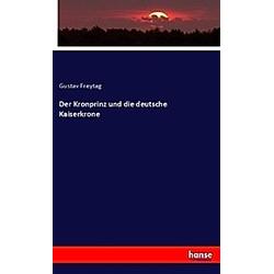 Der Kronprinz und die deutsche Kaiserkrone. Gustav Freytag  - Buch