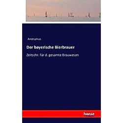 Der bayerische Bierbrauer. Anonym  - Buch