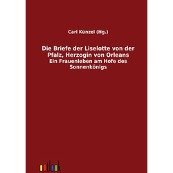 Die Briefe der Liselotte von der Pfalz Herzogin von Orleans als Buch von Liselotte von der Pfalz