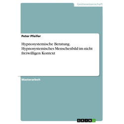 Hypnosystemische Beratung. Hypnosystemisches Menschenbild im nicht freiwilligen Kontext: eBook von Peter Pfeifer