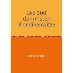 Die 300 dümmsten Blondinenwitze als Buch von Robert Wolter