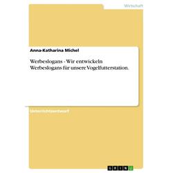 Werbeslogans - Wir entwickeln Werbeslogans für unsere Vogelfutterstation. als Buch von Anna-Katharina Michel
