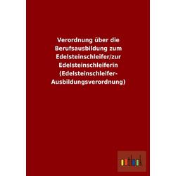 Verordnung über die Berufsausbildung zum Edelsteinschleifer/zur Edelsteinschleiferin (Edelsteinschleifer-Ausbildungsverordnung) als Buch von ohne ...