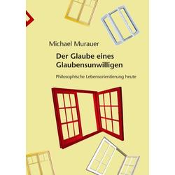 Der Glaube eines Glaubensunwilligen als Buch von Michael Murauer