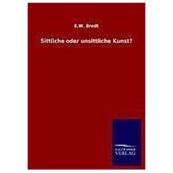 Sittliche oder unsittliche Kunst?. E. W. Bredt  - Buch