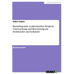 Raumdiagonale in platonischen Körpern. Untersuchung und Berechnung am Dodekaeder und Isokaeder: eBook von Kübra Capan