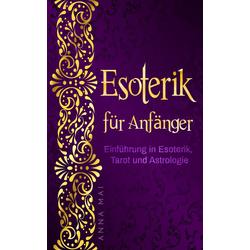 Esoterik für Anfänger: Einführung in Esoterik Tarot und Astrologie: eBook von Anna Mai