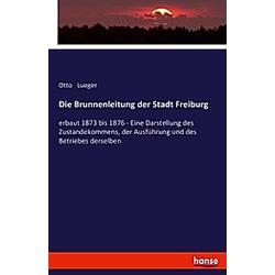 Die Brunnenleitung der Stadt Freiburg. Otto Lueger  - Buch