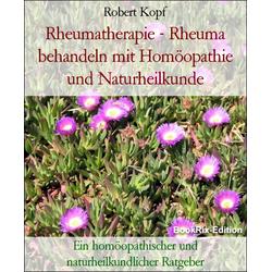 Rheumatherapie - Rheuma behandeln mit Homöopathie und Naturheilkunde: eBook von Robert Kopf