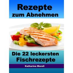 Rezepte zum Abnehmen - Die 22 leckersten Fischrezepte mit Tipps zum Abnehmen: eBook von Katharina Morell