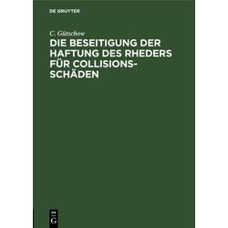Die Beseitigung der Haftung des Rheders für Collisions-Schäden als Buch von C. Gütschow