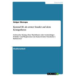 Konrad III. als erster Staufer auf dem Königsthron als Taschenbuch von Holger Skorupa