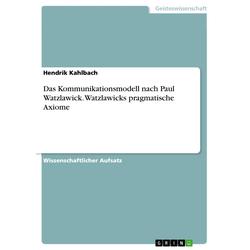 Das Kommunikationsmodell nach Paul Watzlawick. Watzlawicks pragmatische Axiome: eBook von Hendrik Kahlbach
