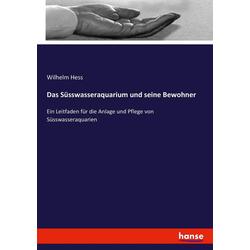 Das Süsswasseraquarium und seine Bewohner als Buch von Wilhelm Hess