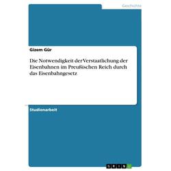 Die Notwendigkeit der Verstaatlichung der Eisenbahnen im Preußischen Reich durch das Eisenbahngesetz: eBook von Gizem Gür