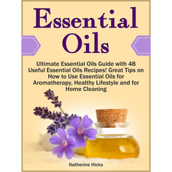 Essential Oils: Ultimate Essential Oils Guide with 48 Useful Essential Oils Recipes! Great Tips on How to Use Essential Oils for Aromatherapy, Healthy