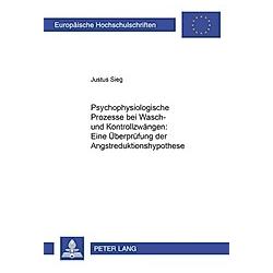 Psychophysiologische Prozesse bei Wasch- und Kontrollzwängen: Eine Überprüfung der Angstreduktionshypothese. Justus Sieg  - Buch