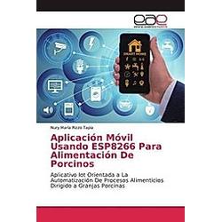 Aplicación Móvil Usando ESP8266 Para Alimentación De Porcinos. Nury María Rizzo Tapia  - Buch