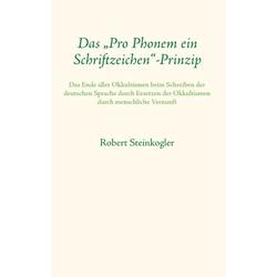 Das Pro Phonem ein Schriftzeichen-Prinzip als Buch von Robert Steinkogler