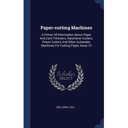 Paper-Cutting Machines: A Primer of Information about Paper and Card Trimmers Hand-Lever Cutters Power Cutters and Other Automatic Machines als Bu...