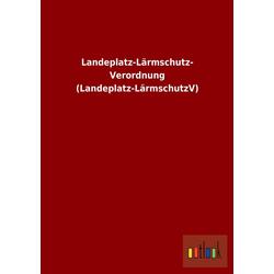 Landeplatz-Lärmschutz-Verordnung (Landeplatz-LärmschutzV) als Buch von ohne Autor