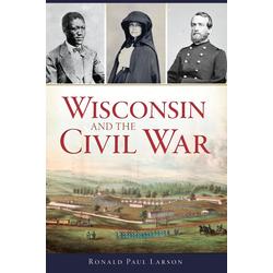 Wisconsin and the Civil War: eBook von Ronald Paul Larson