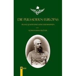 Die Pulsadern Europas. Kaiser Franz Joseph und seine Eisenbahnen