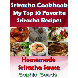 Sriracha Cookbook: My Top 10 Favorite Sriracha Recipes with Homemade Sriracha Sauce (Easy Cooking Recipes): eBook von Sophia Seeds