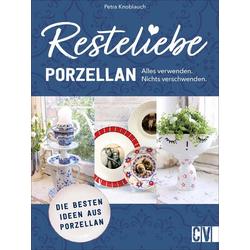 Resteliebe Porzellan - Alles verwenden. Nichts verschwenden.: Taschenbuch von Petra Knoblauch