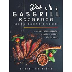 Das Gasgrill Kochbuch - Schnell rauchfrei & variabel als Buch von Sebastian Jager