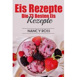 Eis Rezepte: Die 73 Besten Eis Rezepte: eBook von Nancy Ross