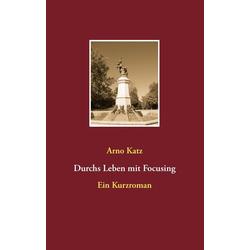 Durchs Leben mit Focusing: eBook von Arno Katz